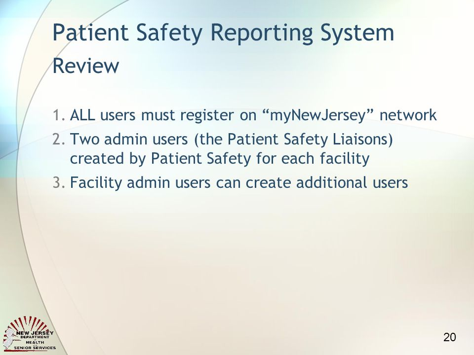 Patient Safety Reporting System Review 1.ALL users must register on myNewJersey network 2.Two admin users (the Patient Safety Liaisons) created by Patient Safety for each facility 3.Facility admin users can create additional users 20