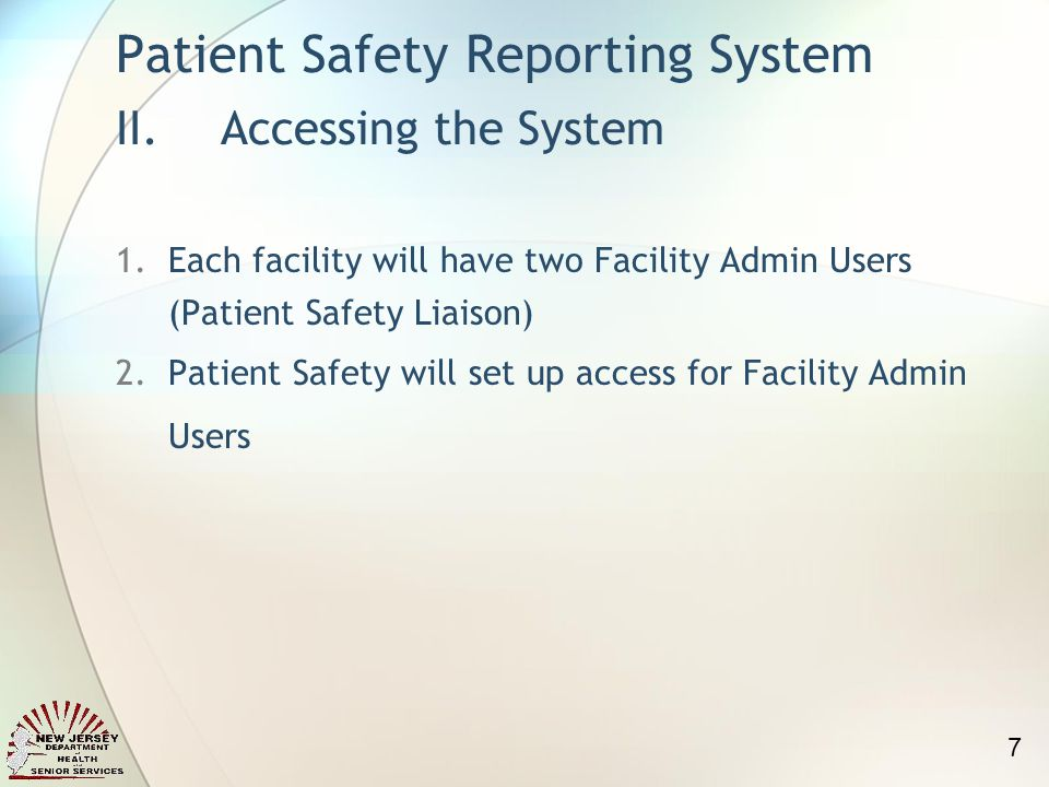 1.Each facility will have two Facility Admin Users (Patient Safety Liaison) 2.Patient Safety will set up access for Facility Admin Users Patient Safety Reporting System II.Accessing the System 7