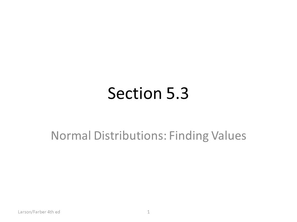 Section 5.3 Normal Distributions: Finding Values 1Larson/Farber 4th ed