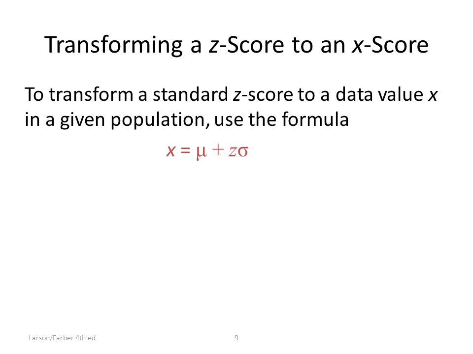Transforming a z-Score to an x-Score To transform a standard z-score to a data value x in a given population, use the formula x = μ + zσ 9Larson/Farber 4th ed