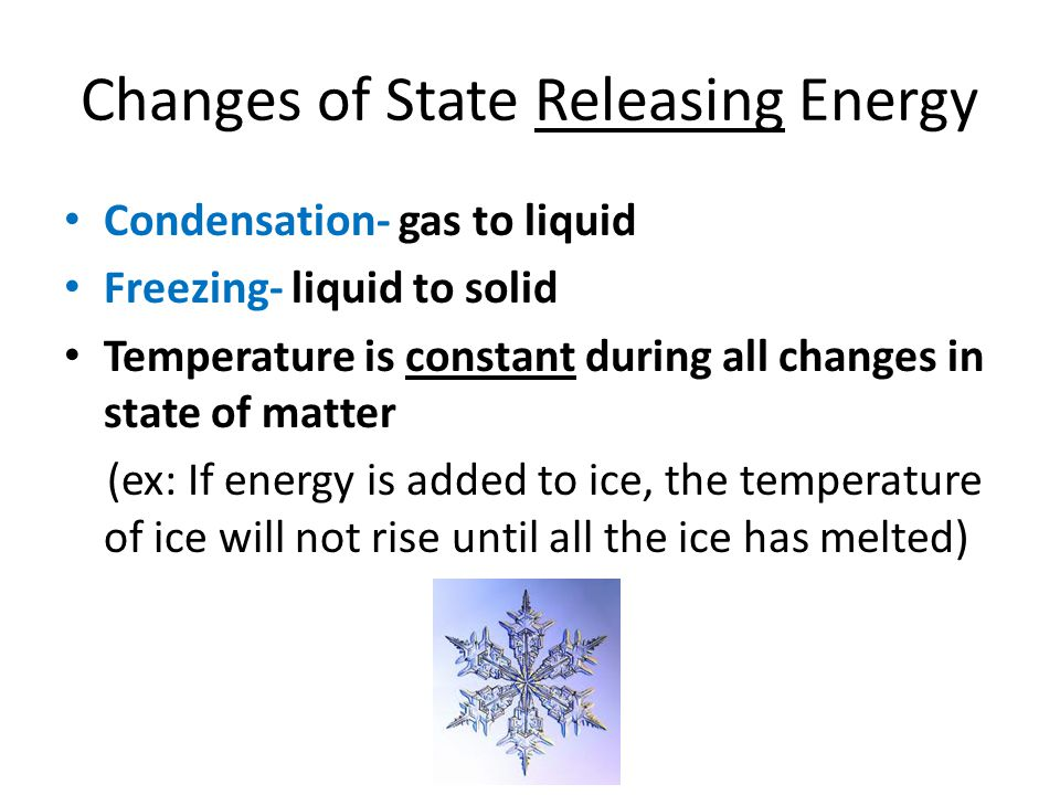 Changes of State Releasing Energy Condensation- gas to liquid Freezing- liquid to solid Temperature is constant during all changes in state of matter