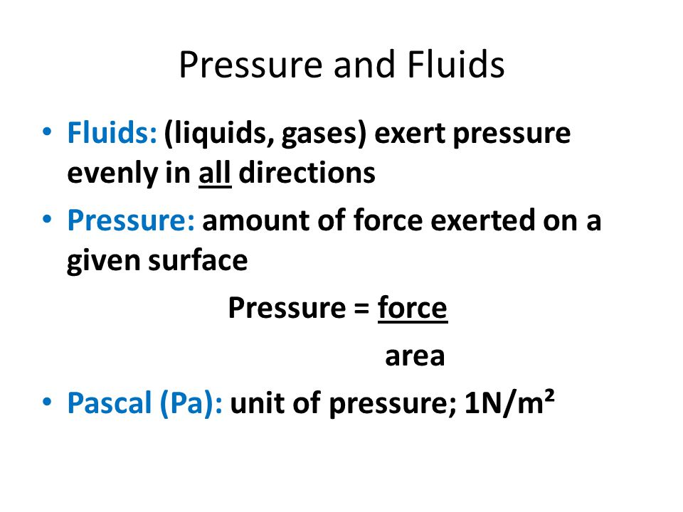 Pressure and Fluids Fluids: (liquids, gases) exert pressure evenly in all directions Pressure: amount of force exerted on a given surface Pressure = f