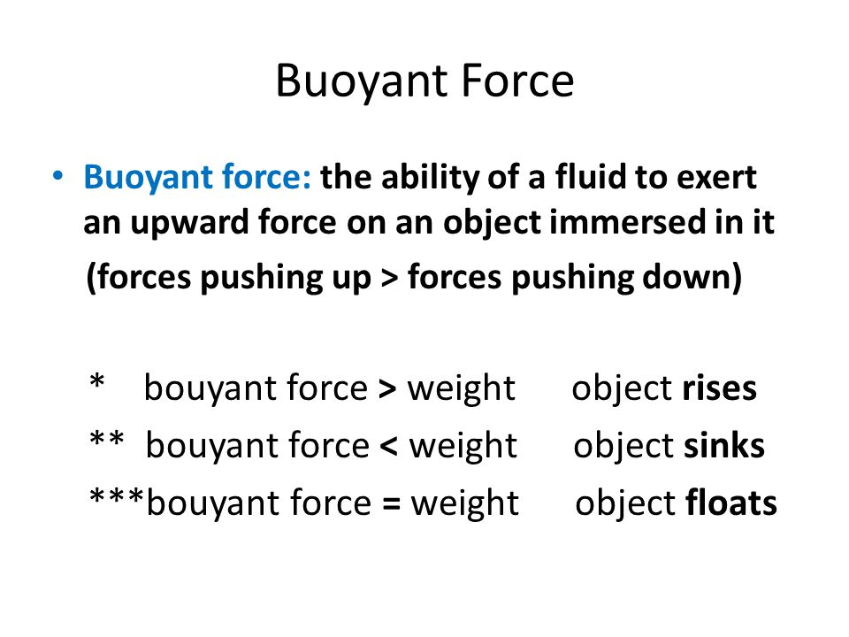 Buoyant Force Buoyant force: the ability of a fluid to exert an upward force on an object immersed in it (forces pushing up > forces pushing down) * b