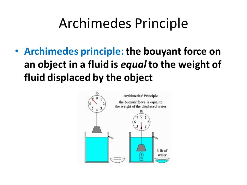 Archimedes Principle Archimedes principle: the bouyant force on an object in a fluid is equal to the weight of fluid displaced by the object