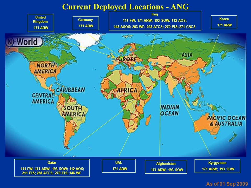 Current Deployed Locations - ANG As of 01 Sep 2009 Iraq 111 FW; 171 ARW; 193 SOW; 112 AOS; 148 ASOS; 203 WF; 258 ATCS; 270 EIS; 271 CBCS Qatar 111 FW;
