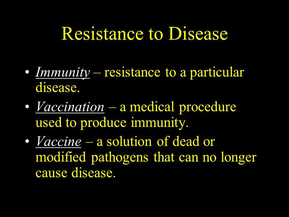 Resistance to Disease Immunity – resistance to a particular disease. Vaccination – a medical procedure used to produce immunity. Vaccine – a solution