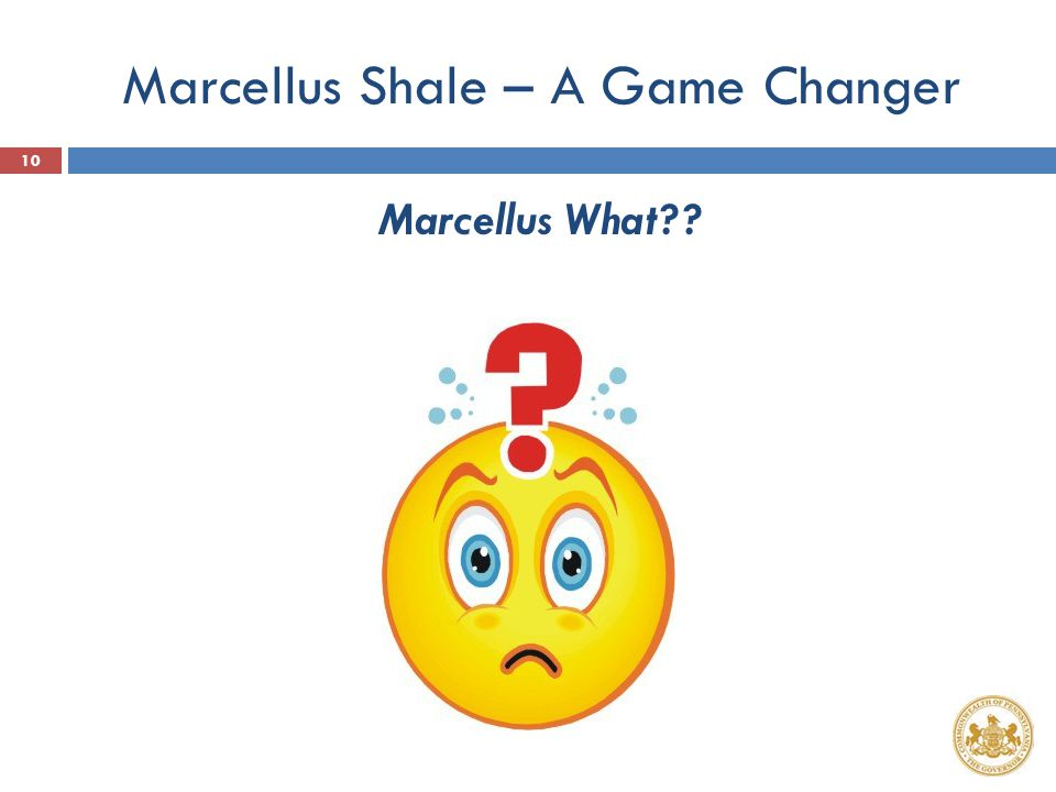 Marcellus Shale – A Game Changer Marcellus What?? 10