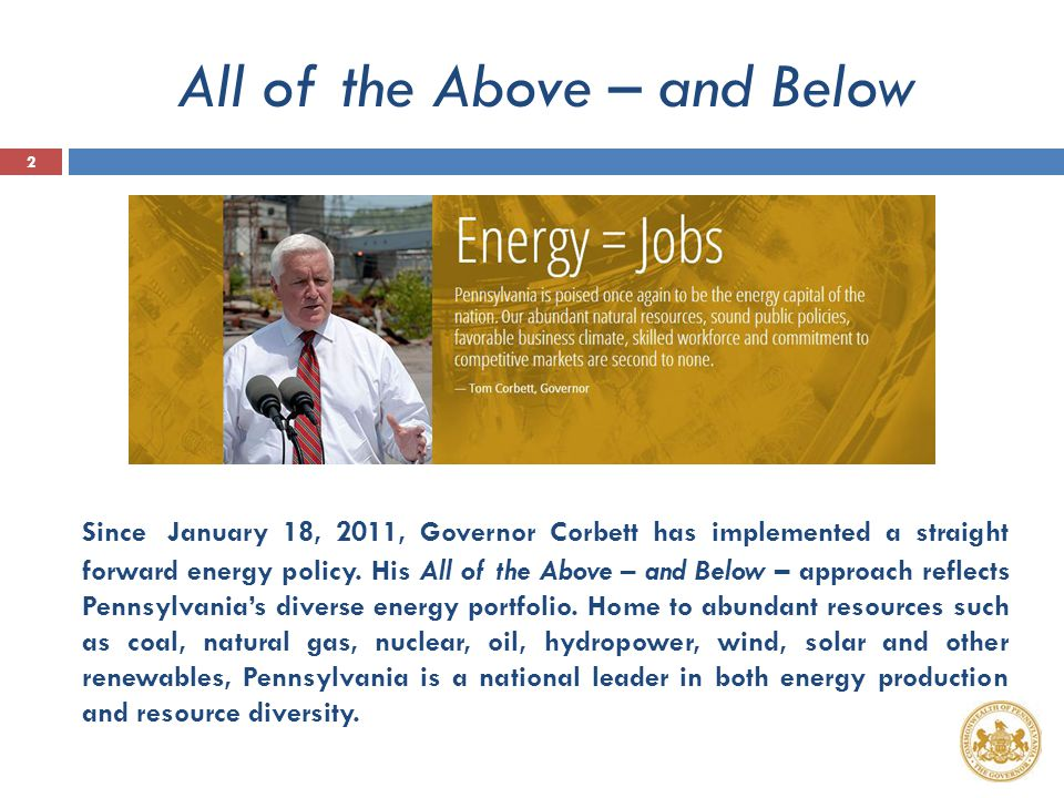 PA Energy Policy – Core Principles  'All of the Above' – and Below  We need all our resources  Embracing free markets  Consumers win when they can choose  Energy independence leads to energy security  Energy imported = dollars exported  Abundant, affordable & domestic  American energy for American jobs  Enhancing our environment  Yesterday's legacies are today's opportunities 3