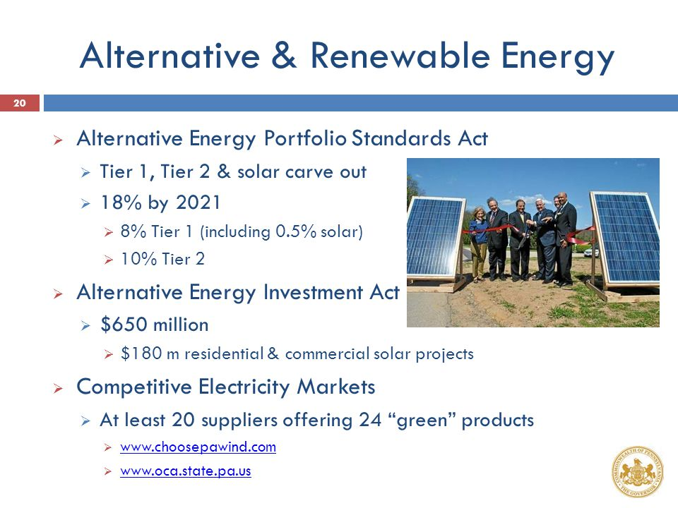 Alternative & Renewable Energy  Alternative Energy Portfolio Standards Act  Tier 1, Tier 2 & solar carve out  18% by 2021  8% Tier 1 (including 0.5% solar)  10% Tier 2  Alternative Energy Investment Act  $650 million  $180 m residential & commercial solar projects  Competitive Electricity Markets  At least 20 suppliers offering 24 green products  www.choosepawind.com www.choosepawind.com  www.oca.state.pa.us www.oca.state.pa.us 20