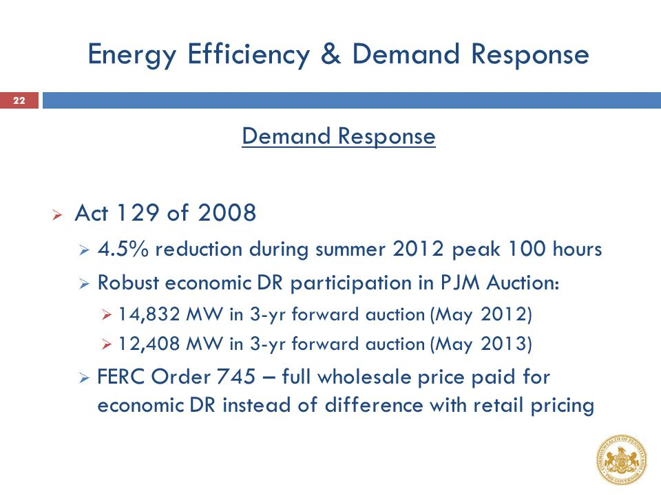 Energy Efficiency & Demand Response Demand Response  Act 129 of 2008  4.5% reduction during summer 2012 peak 100 hours  Robust economic DR particip