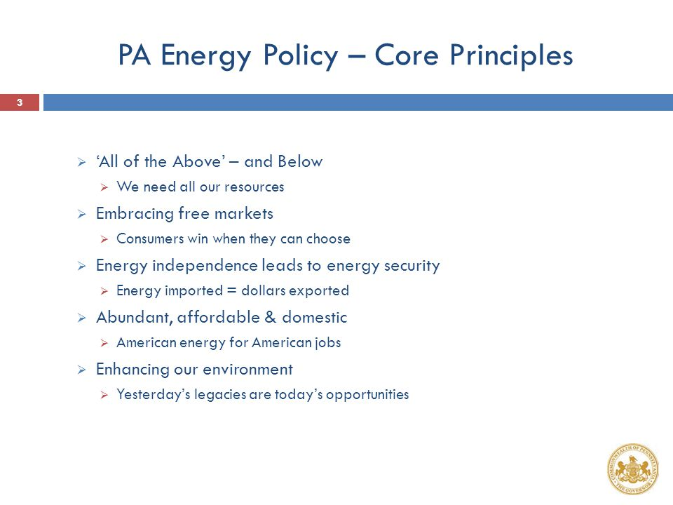 PA Energy Policy – Core Principles  'All of the Above' – and Below  We need all our resources  Embracing free markets  Consumers win when they can