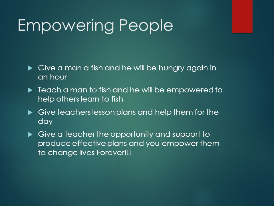 Empowering People  Give a man a fish and he will be hungry again in an hour  Teach a man to fish and he will be empowered to help others learn to fish  Give teachers lesson plans and help them for the day  Give a teacher the opportunity and support to produce effective plans and you empower them to change lives Forever!!!