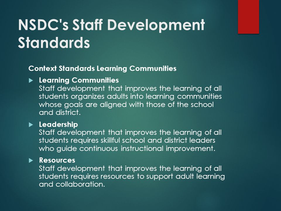 NSDC s Staff Development Standards Context Standards Learning Communities  Learning Communities Staff development that improves the learning of all students organizes adults into learning communities whose goals are aligned with those of the school and district.