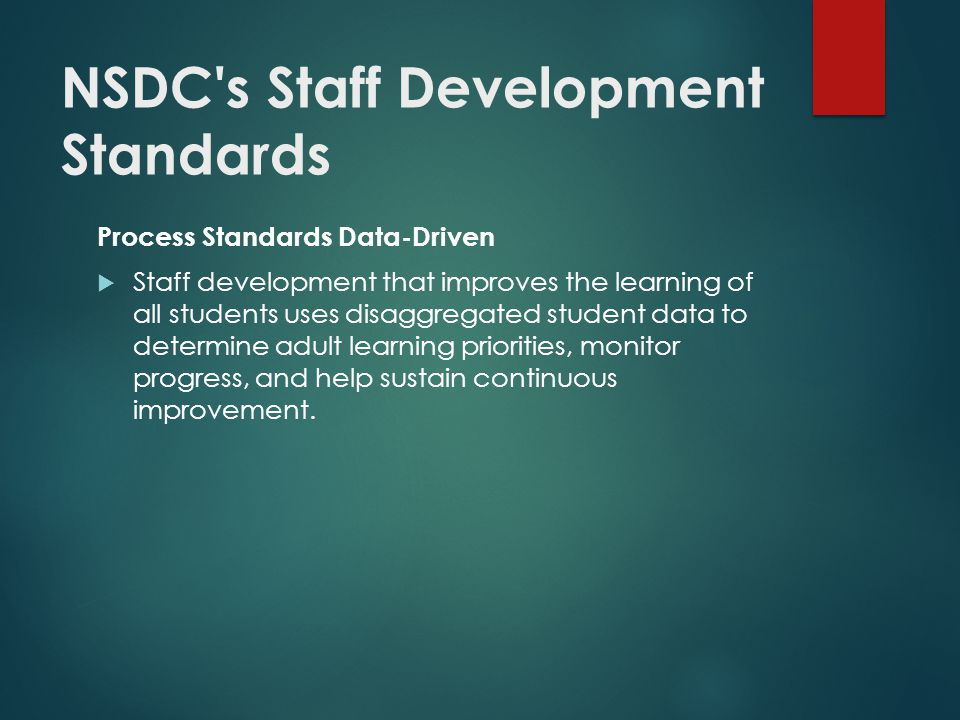 NSDC s Staff Development Standards Process Standards Data-Driven  Staff development that improves the learning of all students uses disaggregated student data to determine adult learning priorities, monitor progress, and help sustain continuous improvement.