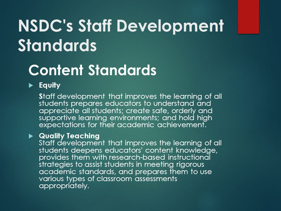 NSDC s Staff Development Standards Content Standards  Equity S taff development that improves the learning of all students prepares educators to understand and appreciate all students; create safe, orderly and supportive learning environments; and hold high expectations for their academic achievement.
