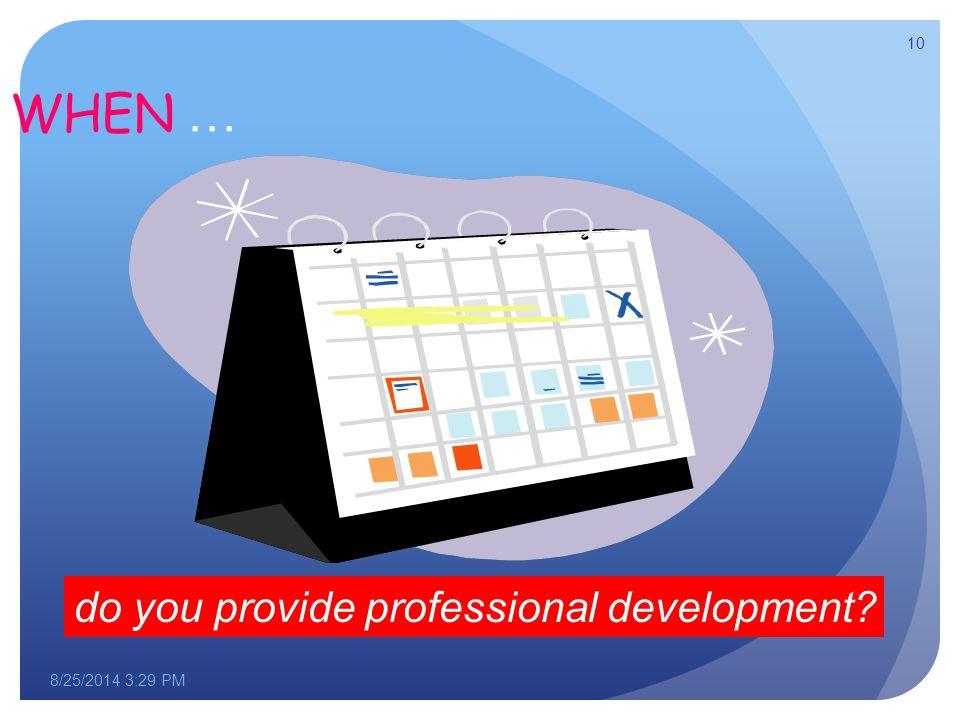 WHEN … do you provide professional development 8/25/2014 3:30 PM 10