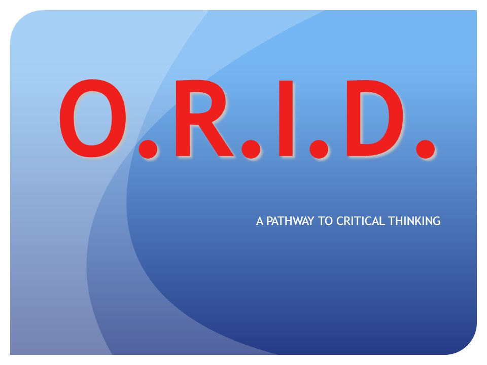 O.R.I.D. A PATHWAY TO CRITICAL THINKING