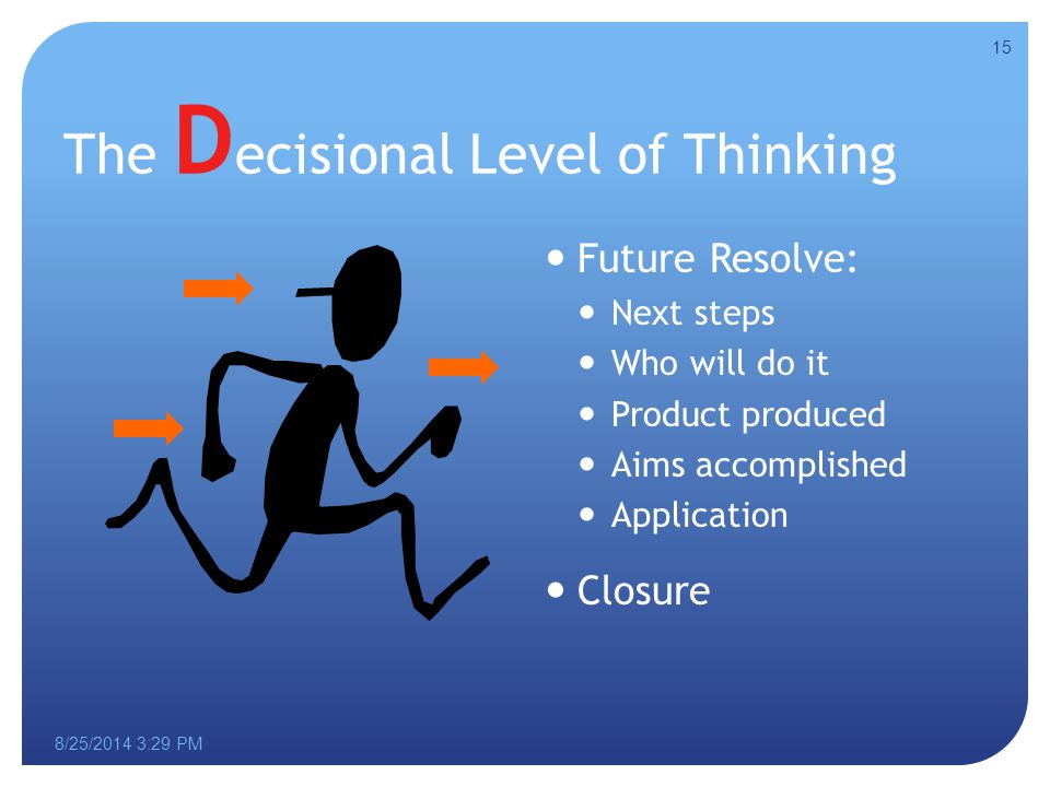 8/25/2014 3:30 PM The D ecisional Level of Thinking Future Resolve: Next steps Who will do it Product produced Aims accomplished Application Closure 15