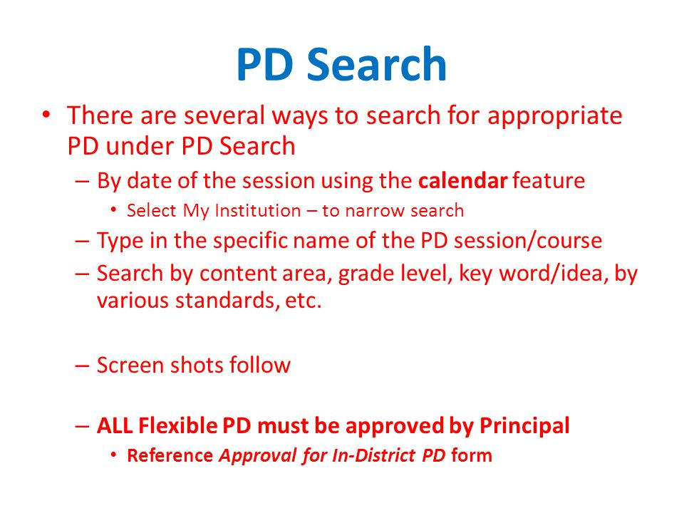 PD Search There are several ways to search for appropriate PD under PD Search – By date of the session using the calendar feature Select My Institution – to narrow search – Type in the specific name of the PD session/course – Search by content area, grade level, key word/idea, by various standards, etc.