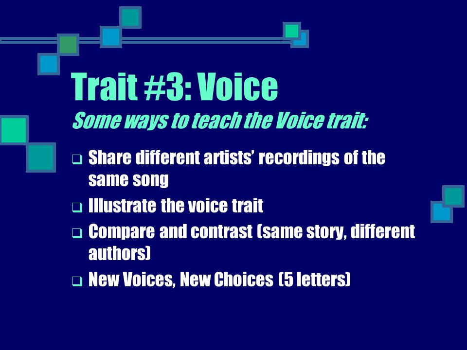Trait #3: Voice Some ways to teach the Voice trait:  Share different artists' recordings of the same song  Illustrate the voice trait  Compare and