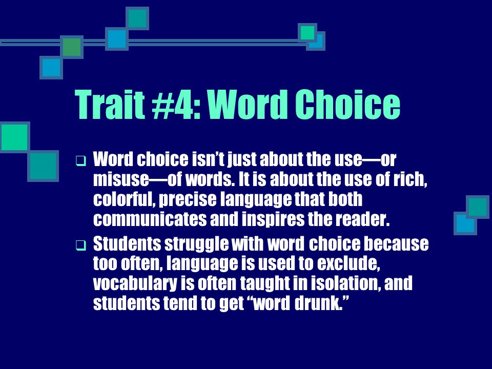 Trait #4: Word Choice  Word choice isn't just about the use—or misuse—of words. It is about the use of rich, colorful, precise language that both com
