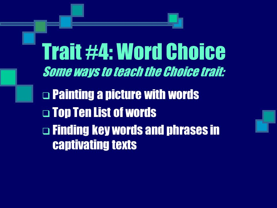 Trait #4: Word Choice Some ways to teach the Choice trait:  Painting a picture with words  Top Ten List of words  Finding key words and phrases in