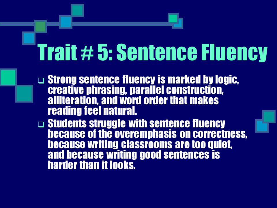 Trait # 5: Sentence Fluency  Strong sentence fluency is marked by logic, creative phrasing, parallel construction, alliteration, and word order that