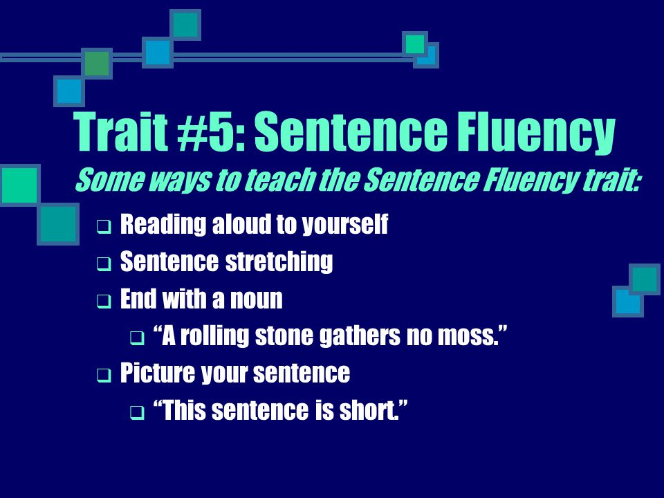 "Trait #5: Sentence Fluency Some ways to teach the Sentence Fluency trait:  Reading aloud to yourself  Sentence stretching  End with a noun  ""A rol"