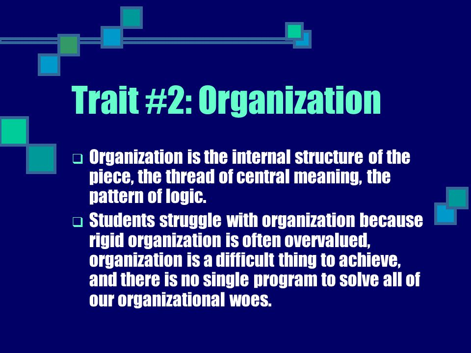 Trait #2: Organization  Organization is the internal structure of the piece, the thread of central meaning, the pattern of logic.  Students struggle