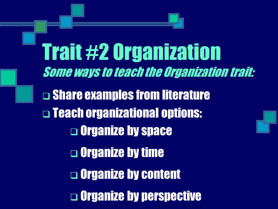 Trait #2 Organization Some ways to teach the Organization trait:  Share examples from literature  Teach organizational options:  Organize by space