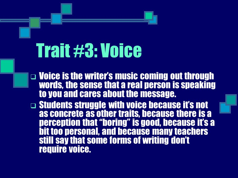 Trait #3: Voice  Voice is the writer's music coming out through words, the sense that a real person is speaking to you and cares about the message. 