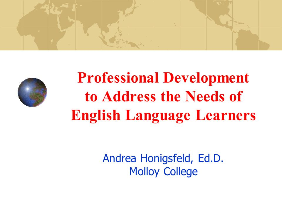Professional Development to Address the Needs of English Language Learners Andrea Honigsfeld, Ed.D.