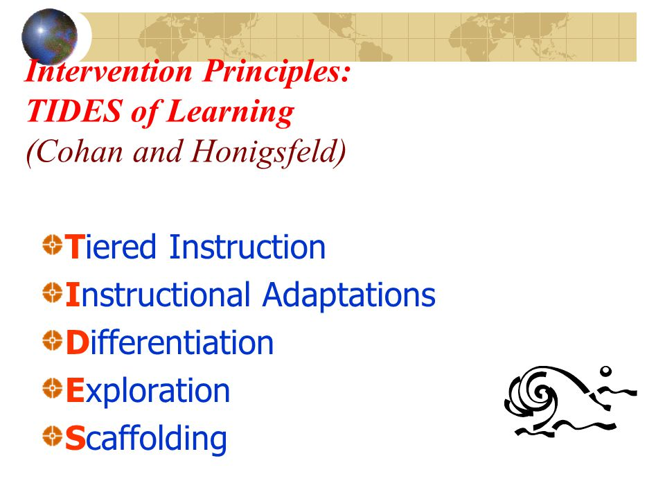 Intervention Principles: TIDES of Learning (Cohan and Honigsfeld) Tiered Instruction Instructional Adaptations Differentiation Exploration Scaffolding