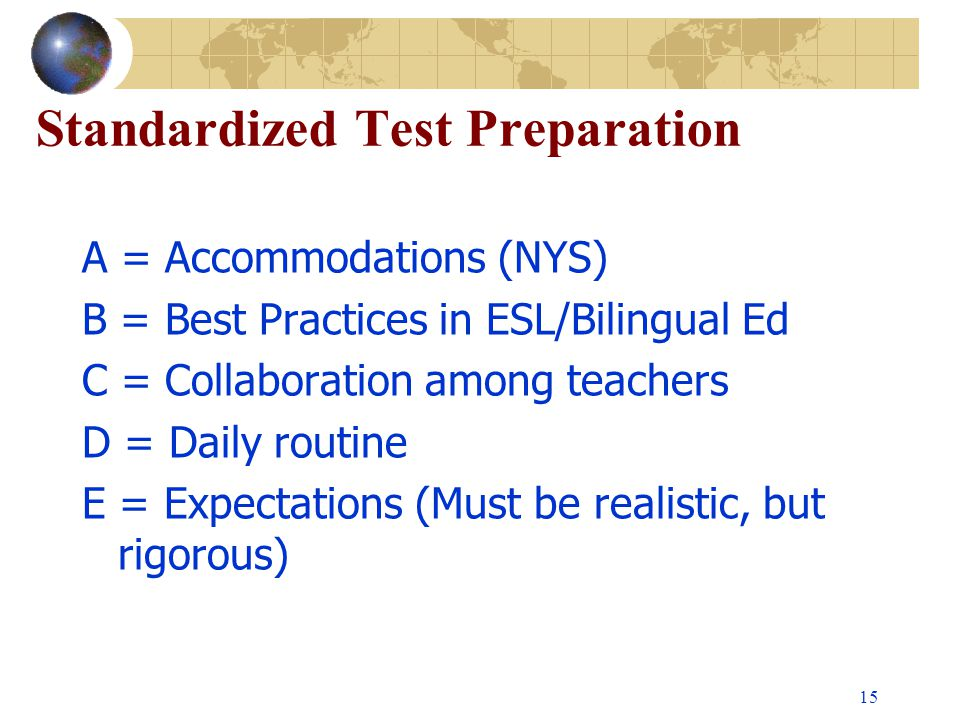 15 Standardized Test Preparation A = Accommodations (NYS) B = Best Practices in ESL/Bilingual Ed C = Collaboration among teachers D = Daily routine E = Expectations (Must be realistic, but rigorous)