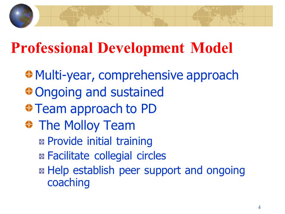 4 Professional Development Model Multi-year, comprehensive approach Ongoing and sustained Team approach to PD The Molloy Team Provide initial training Facilitate collegial circles Help establish peer support and ongoing coaching