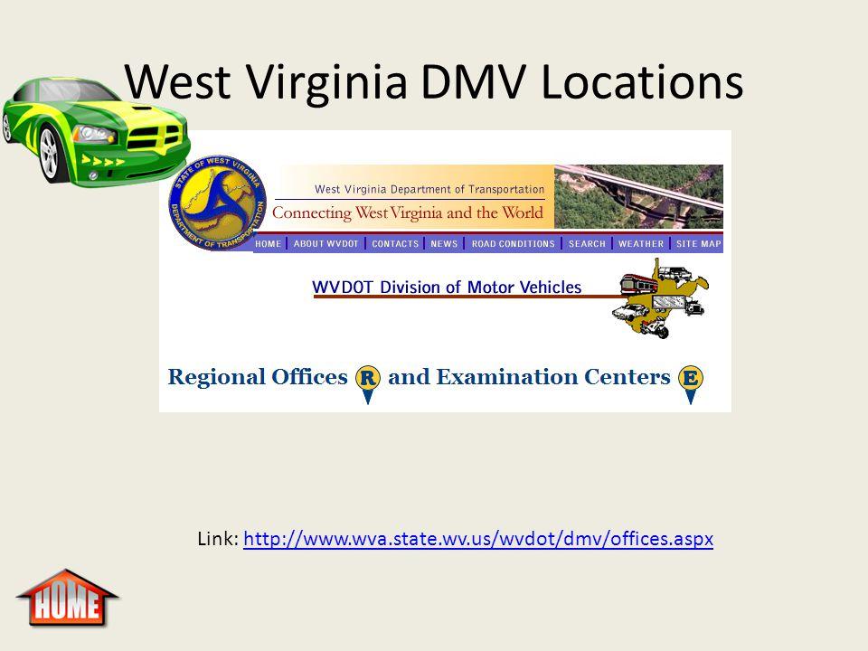 West Virginia DMV Locations Link: http://www.wva.state.wv.us/wvdot/dmv/offices.aspxhttp://www.wva.state.wv.us/wvdot/dmv/offices.aspx