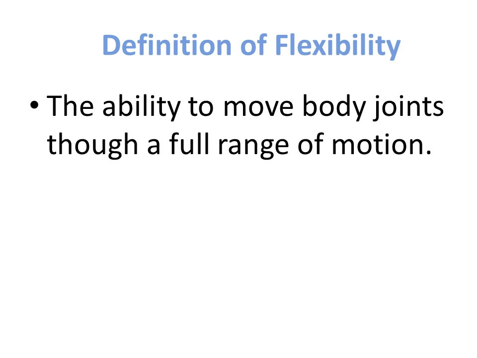 Definition of Flexibility The ability to move body joints though a full range of motion.