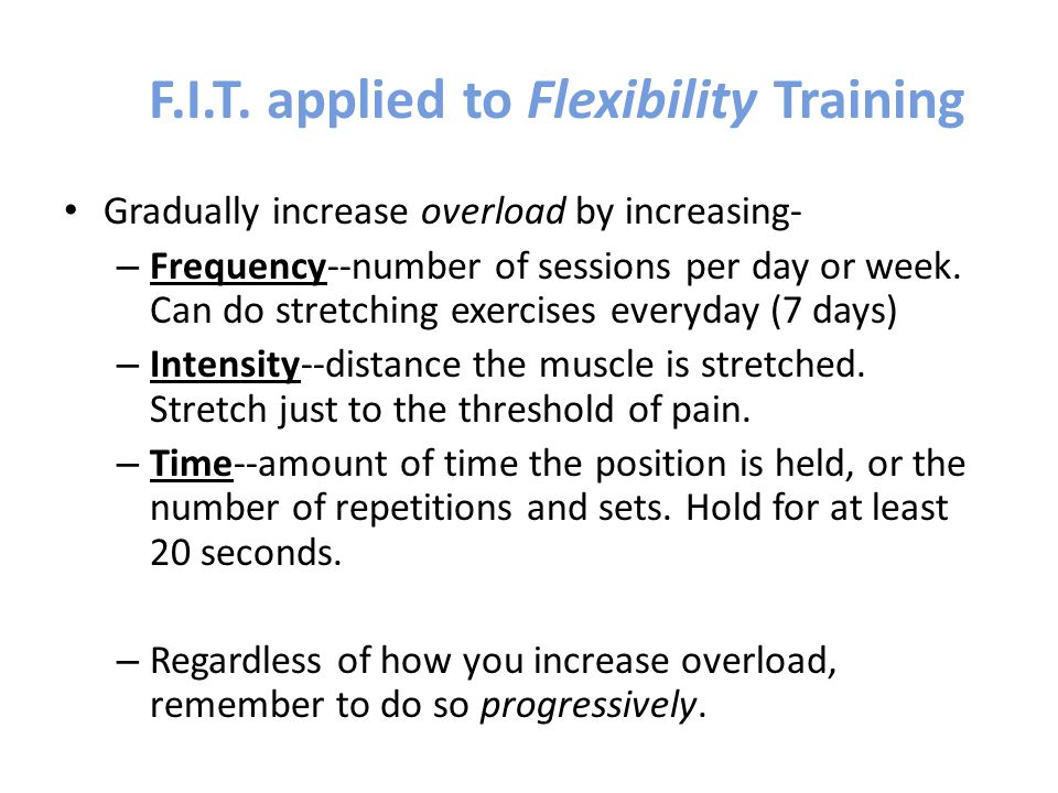 F.I.T. applied to Flexibility Training Gradually increase overload by increasing- – Frequency--number of sessions per day or week. Can do stretching e