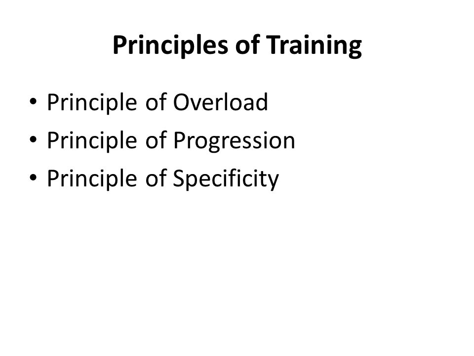 Principles of Training Principle of Overload Principle of Progression Principle of Specificity