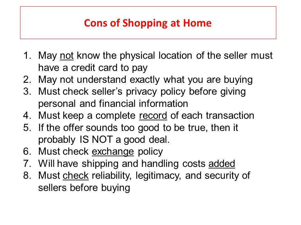 Cons of Shopping at Home 1.May not know the physical location of the seller must have a credit card to pay 2.May not understand exactly what you are b