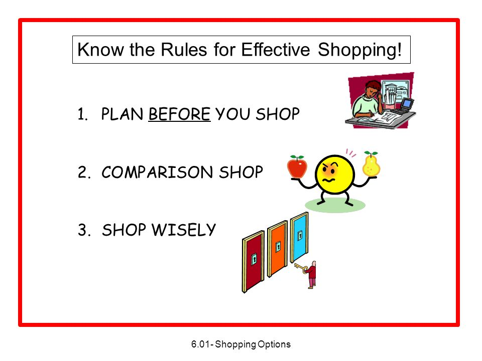 1.PLAN BEFORE YOU SHOP 2.COMPARISON SHOP 3.SHOP WISELY Know the Rules for Effective Shopping!