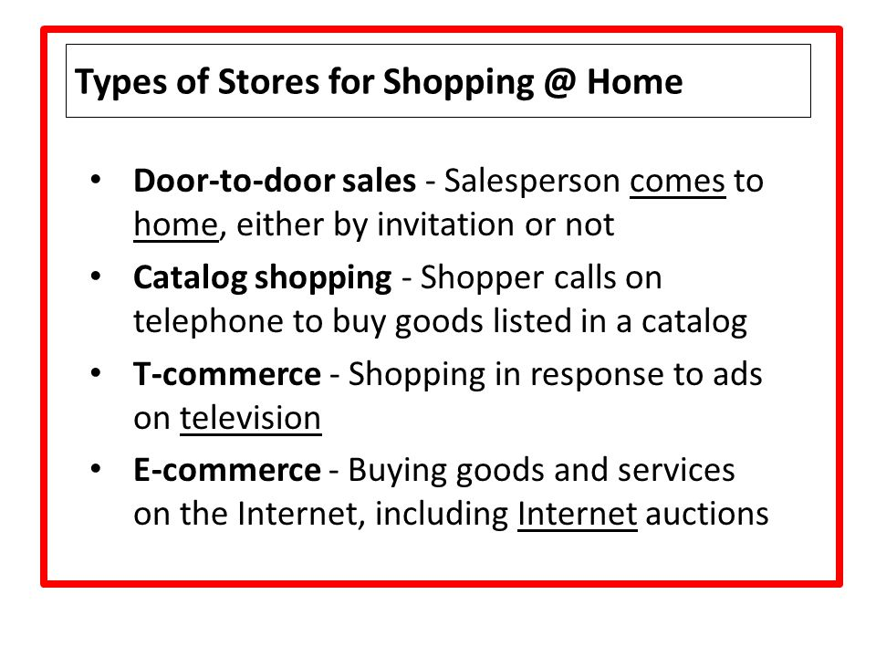 Types of Stores for Shopping @ Home Door-to-door sales - Salesperson comes to home, either by invitation or not Catalog shopping - Shopper calls on te