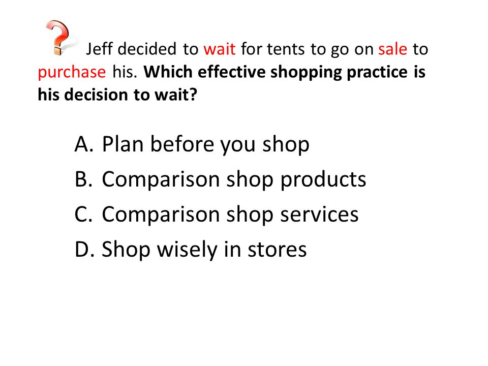 Jeff decided to wait for tents to go on sale to purchase his. Which effective shopping practice is his decision to wait? A.Plan before you shop B.Comp