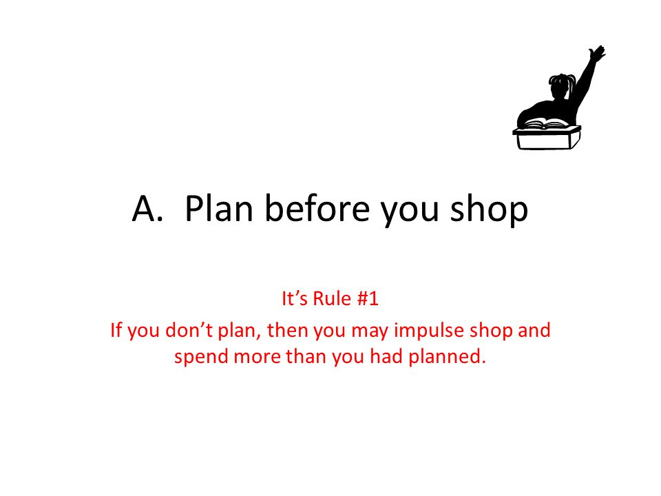 A. Plan before you shop It's Rule #1 If you don't plan, then you may impulse shop and spend more than you had planned.