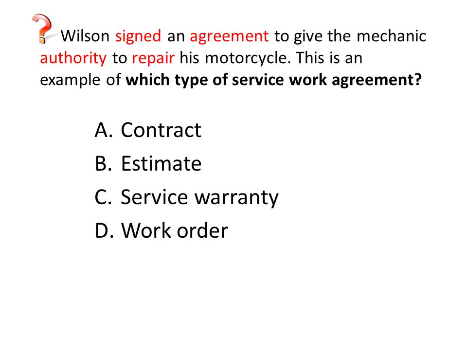 Wilson signed an agreement to give the mechanic authority to repair his motorcycle. This is an example of which type of service work agreement? A.Cont