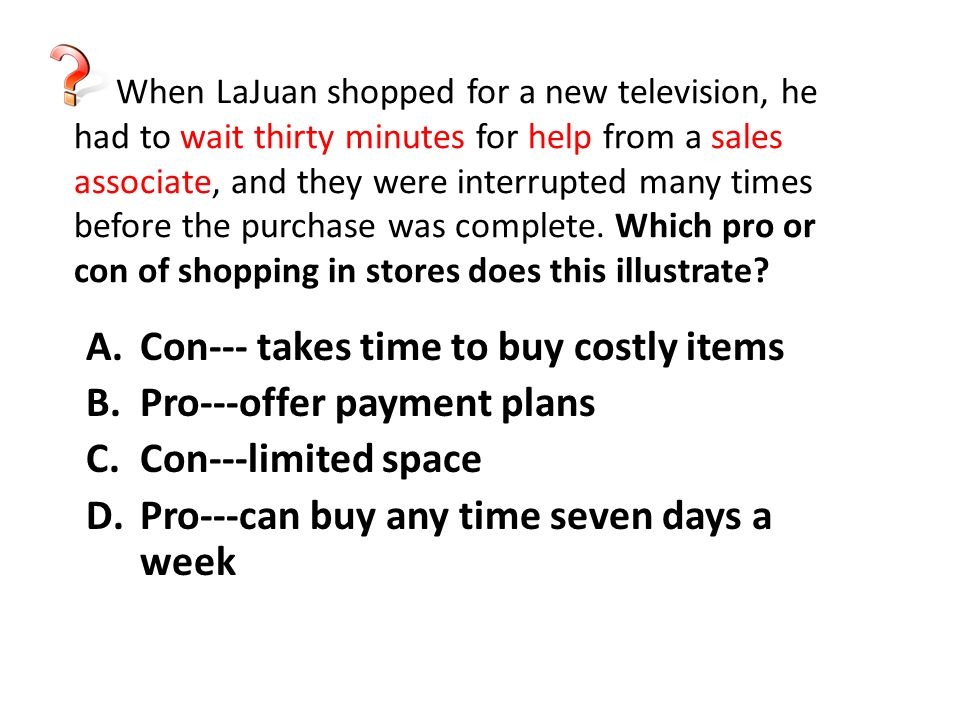 When LaJuan shopped for a new television, he had to wait thirty minutes for help from a sales associate, and they were interrupted many times before t