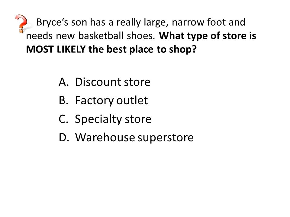 Bryce's son has a really large, narrow foot and needs new basketball shoes. What type of store is MOST LIKELY the best place to shop? A.Discount store