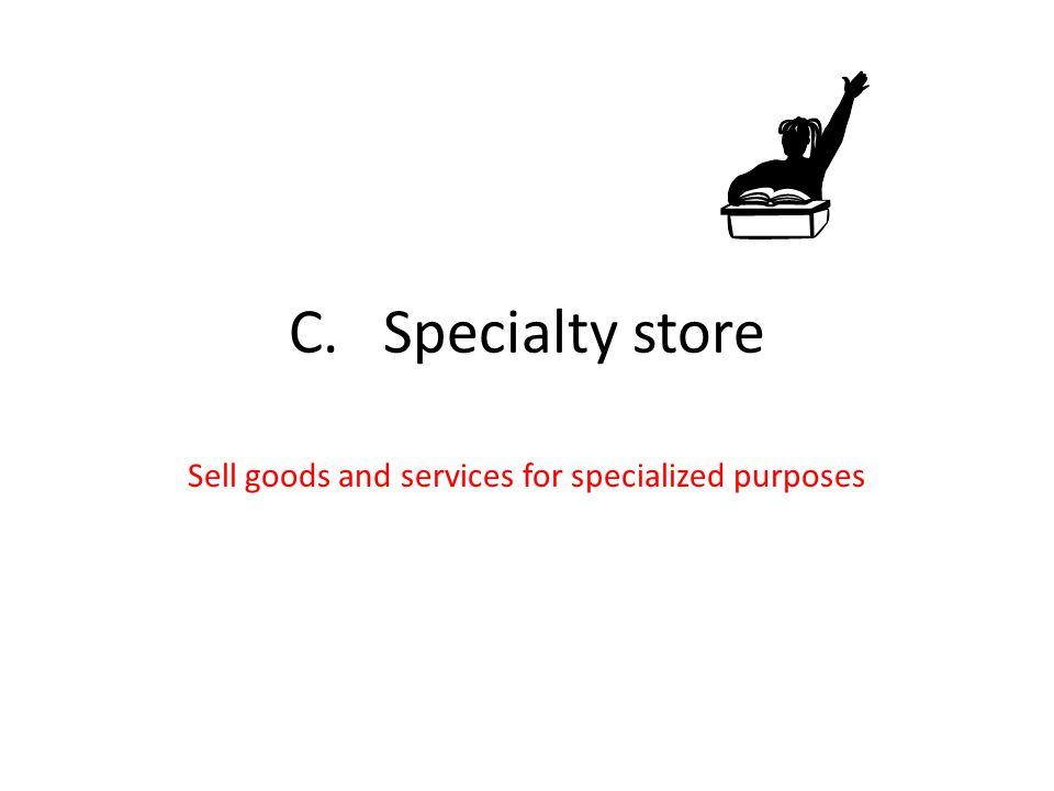 C. Specialty store Sell goods and services for specialized purposes