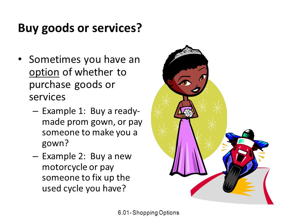 Buy goods or services? Sometimes you have an option of whether to purchase goods or services – Example 1: Buy a ready- made prom gown, or pay someone