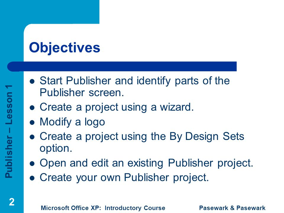 Publisher – Lesson 1 Microsoft Office XP: Introductory Course Pasewark & Pasewark 2 Objectives Start Publisher and identify parts of the Publisher scr